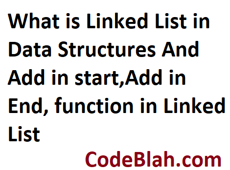 What is Linked List in Data Structures And Add in start,Add in End, function in Linked List