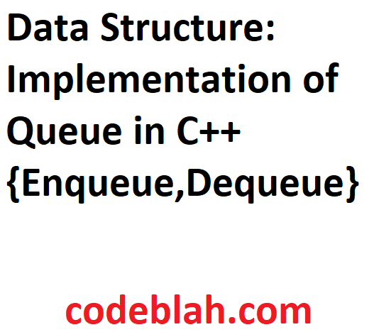 Data Structure: Implementation of Queue in C++ {Enqueue,Dequeue}