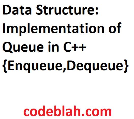 Data Structure: Implementation of Queue in C++ {Enqueue,Dequeue}