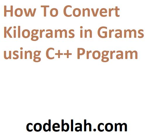 How To Convert Kilograms in Grams using C++ Program