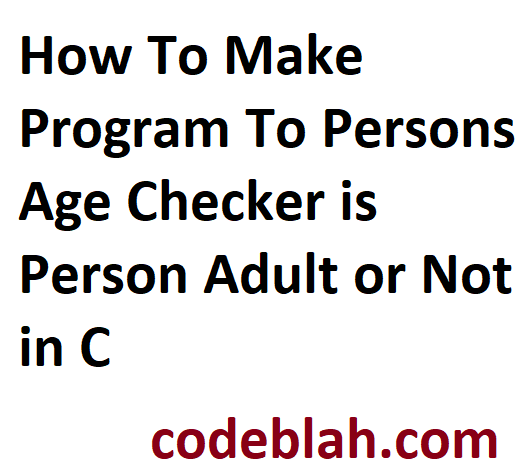 How To Make Program To Persons Age Checker is Person Adult or Not in C