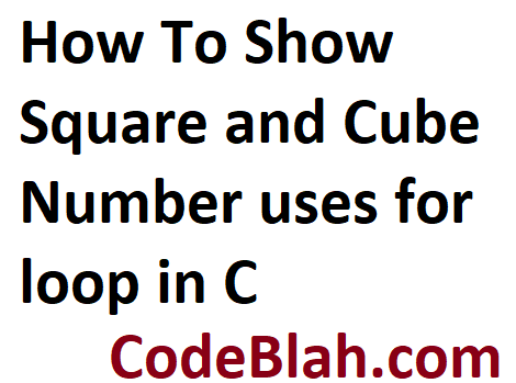 How To Show Square and Cube Number uses for loop in C