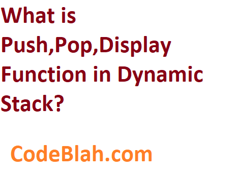 What is Push,Pop,Display Function in Dynamic Stack?