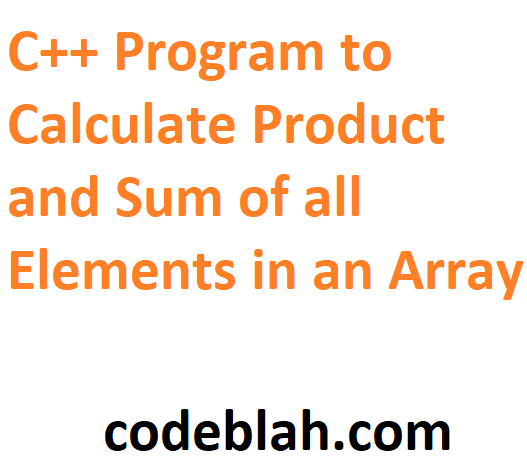 C++ Program to Calculate Product and Sum of all Elements in an Array