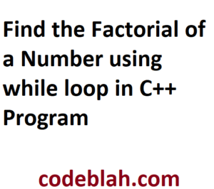 Find the Factorial of a Number using while loop in C++ Program