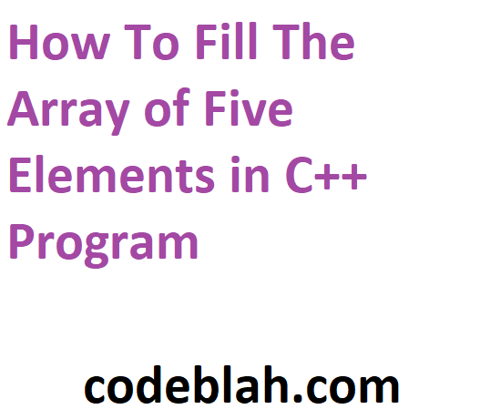 How To Fill The Array of Five Elements in C++ Program