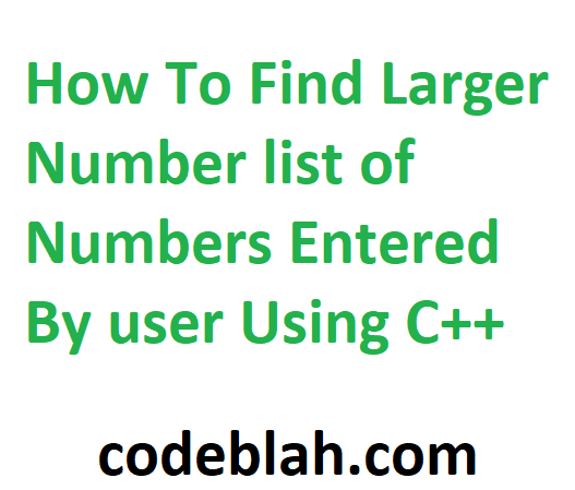 How To Find Larger Number list of Numbers Entered By user Using C++