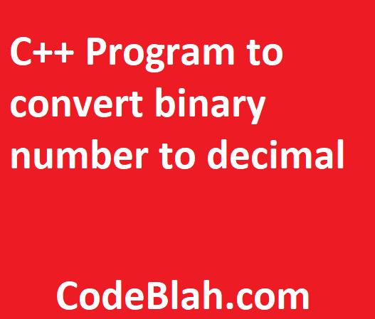 C++ Program to convert binary number to decimal