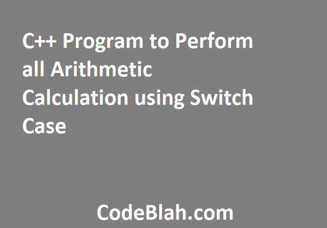 C++ Program to Perform all Arithmetic Calculation using Switch Case