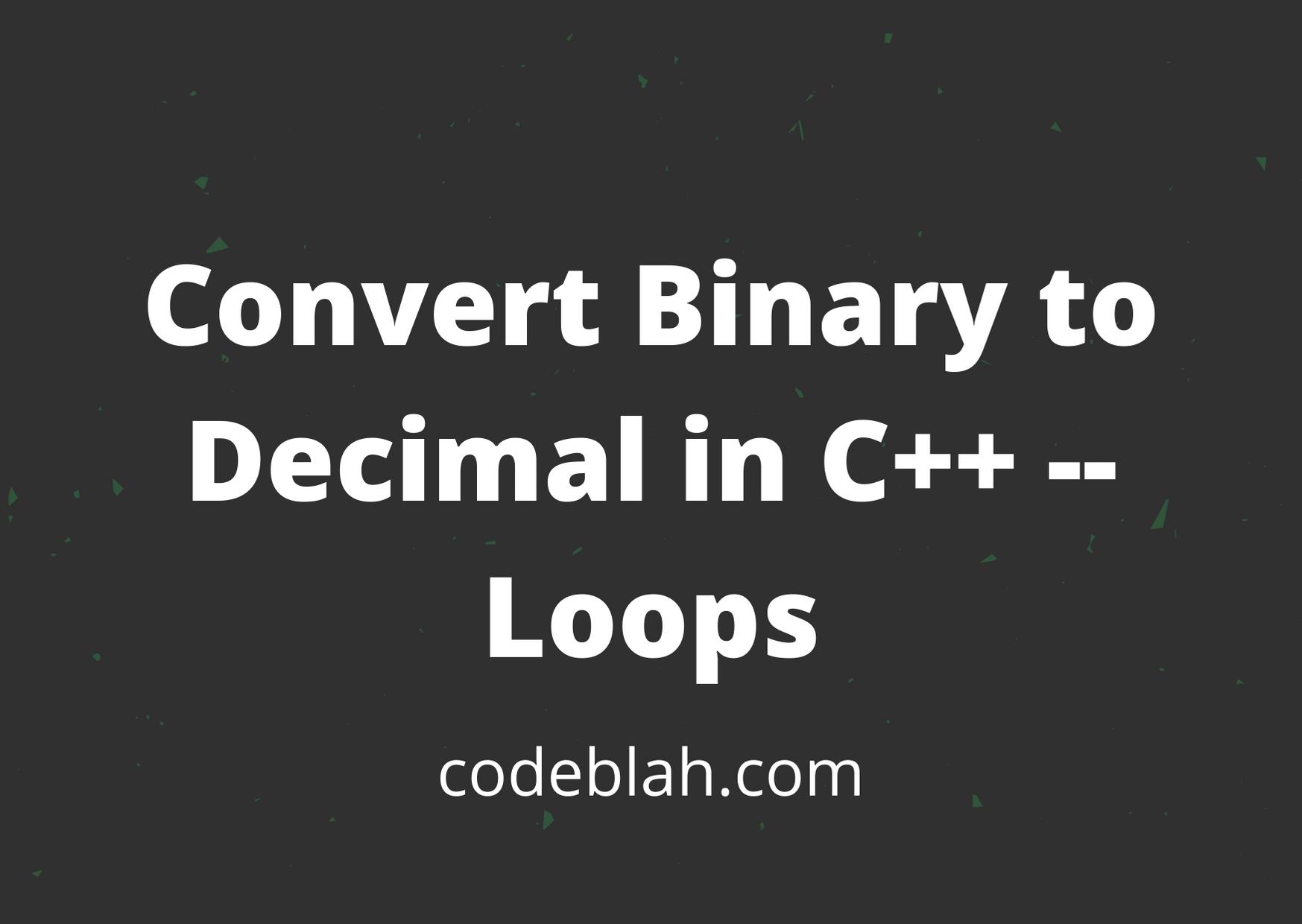 Convert Binary to Decimal in C++ --Loops