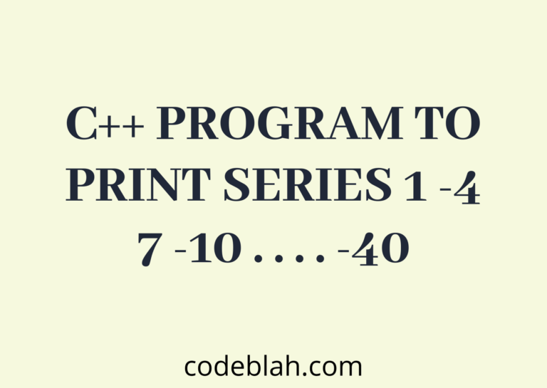 C++ Program to Print Series 1 -4 7 -10 . . . . -40