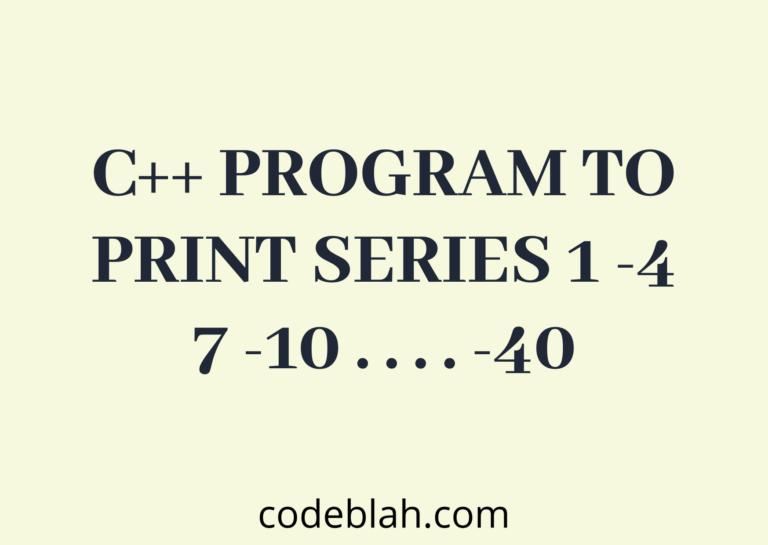 C++ Program to Print Series 1 -4 7 -10 . . . . -40