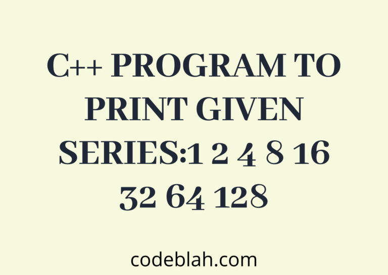 C++ Program To Print given Series:1 2 4 8 16 32 64 128