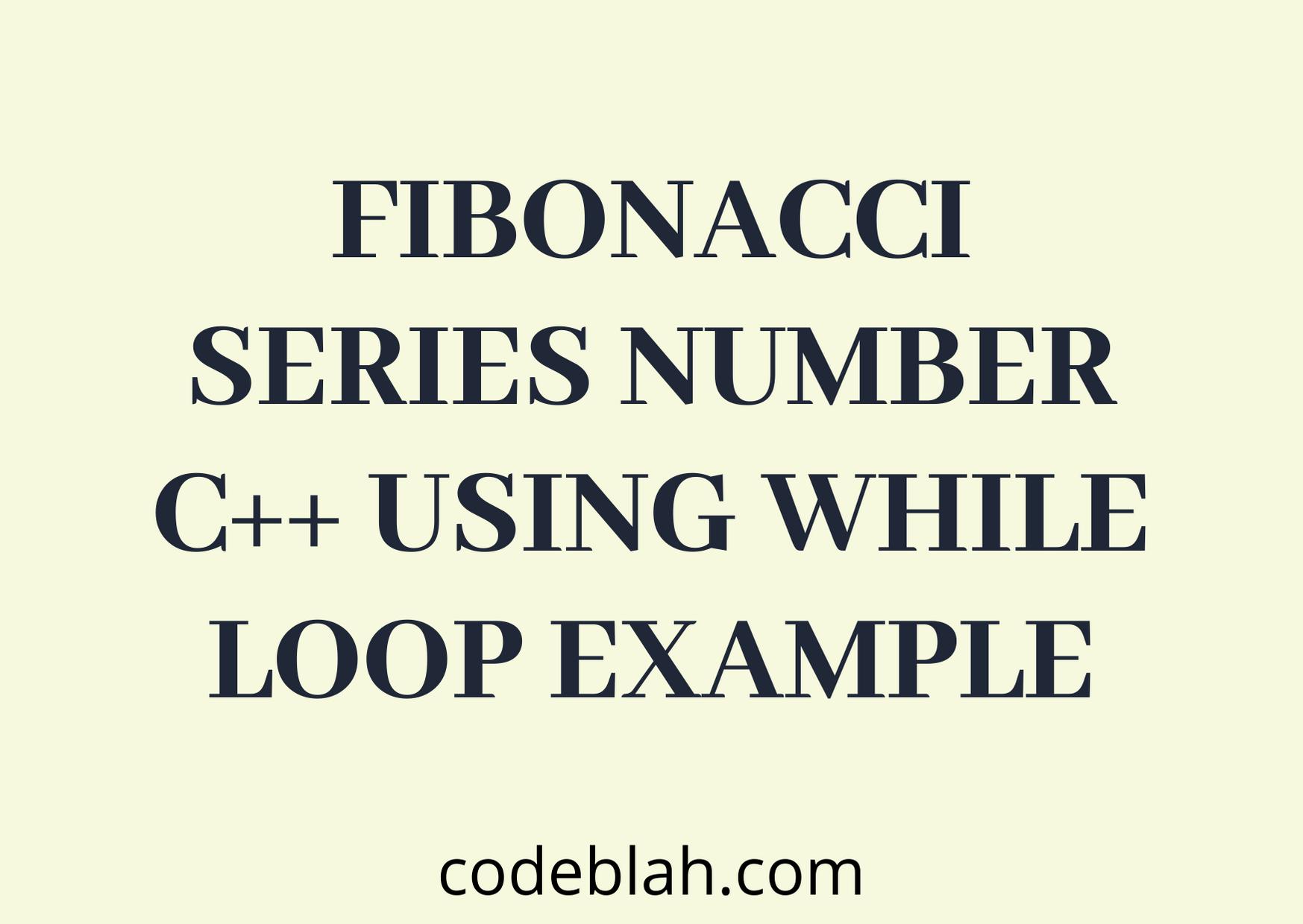 Fibonacci Series Number in C++ using While Loop