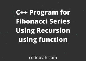 C++ Program for Fibonacci Series Using Recursion using function