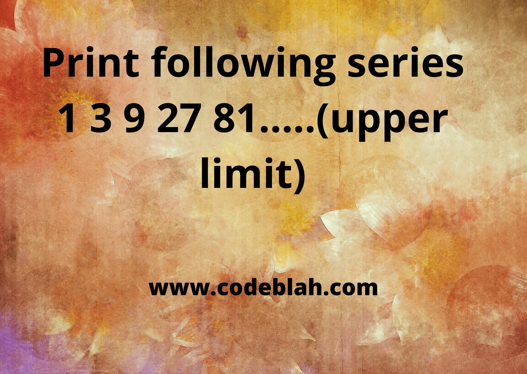 Print following series 1 3 9 27 81 in C