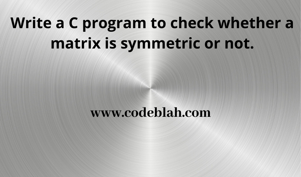 C Program to check whether a Matrix is Symmetric or not