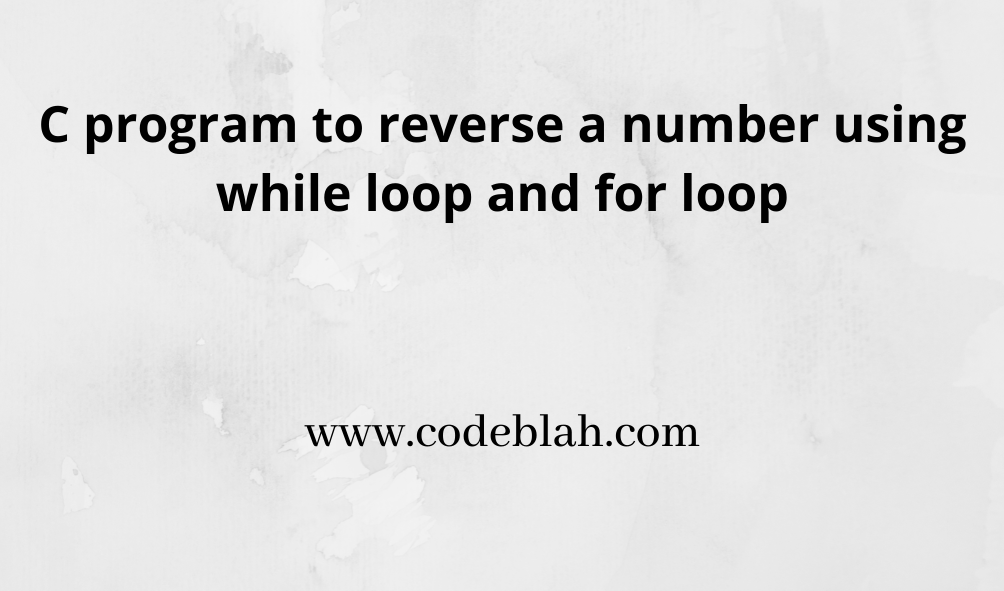 C Program For Reverse A Number Using While Loop