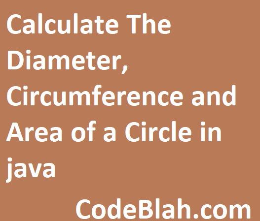 Calculate The Diameter, Circumference and Area of a Circle in java