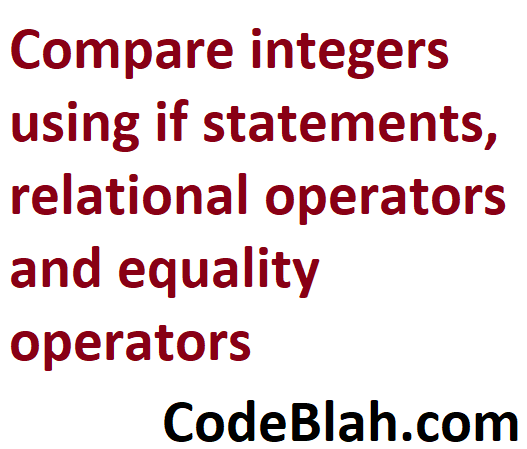 Compare integers using if statements, relational operators and equality operators