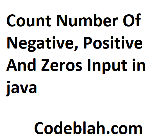 Count Number Of Negative, Positive And Zeros Input in java