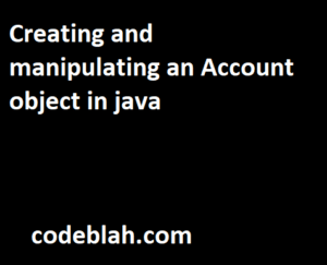 Creating and manipulating an Account object in java
