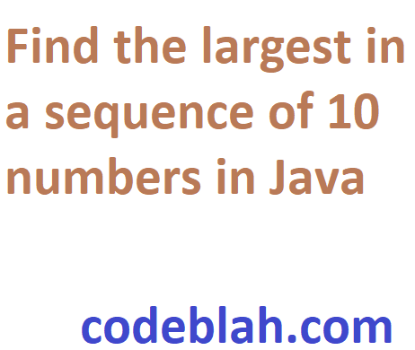 Find the largest in a sequence of 10 numbers in Java