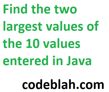 Find the two largest values of the 10 values entered in Java