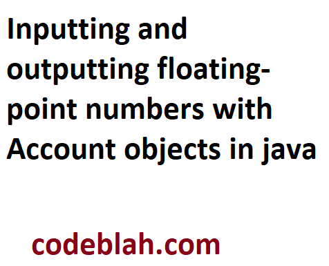 Inputting and outputting floating-point numbers with Account objects in java