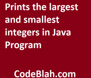 Prints the largest and smallest integers in Java Program
