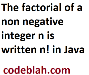 The factorial of a non negative integer n is written n! in Java