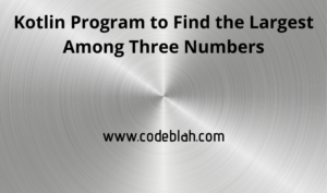 Kotlin Program to Find the Largest Among Three Numbers