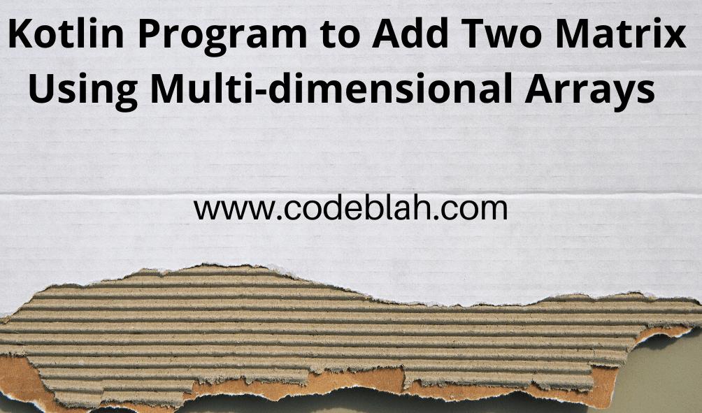 Kotlin Program to Add Two Matrix Using Multi-dimensional Arrays