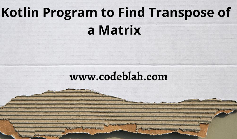 Kotlin Program to Find Transpose of a Matrix