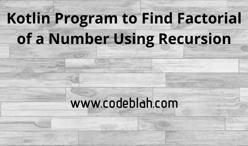 Kotlin Program to Find Factorial of a Number Using Recursion