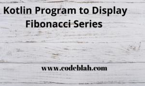 Kotlin Program to Display Fibonacci Series