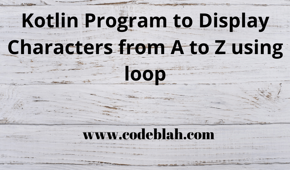 Kotlin Program to Display Characters from A to Z using loop