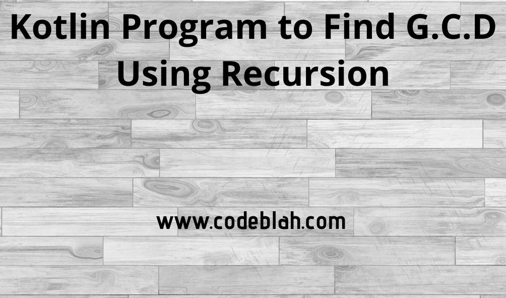 Kotlin Program to Find G.C.D Using Recursion