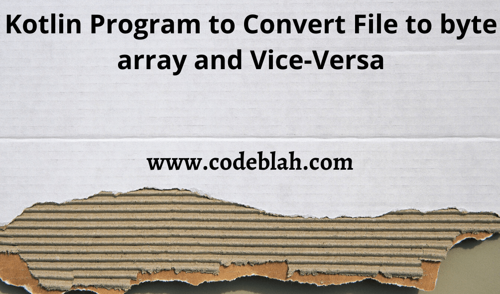 Kotlin Program to Convert File to byte array and Vice-Versa
