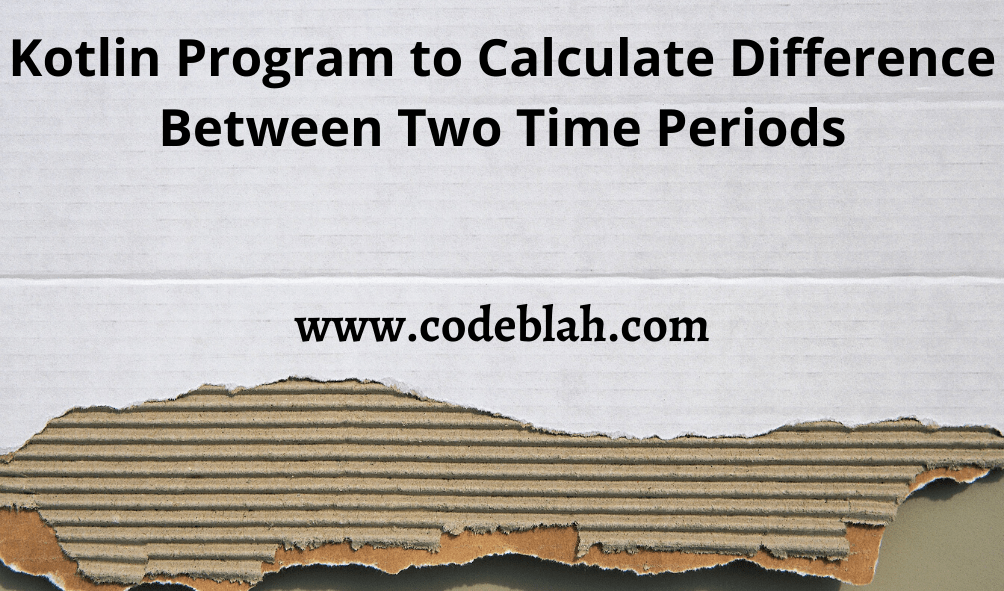 Kotlin Program to Calculate Difference Between Two Time Periods