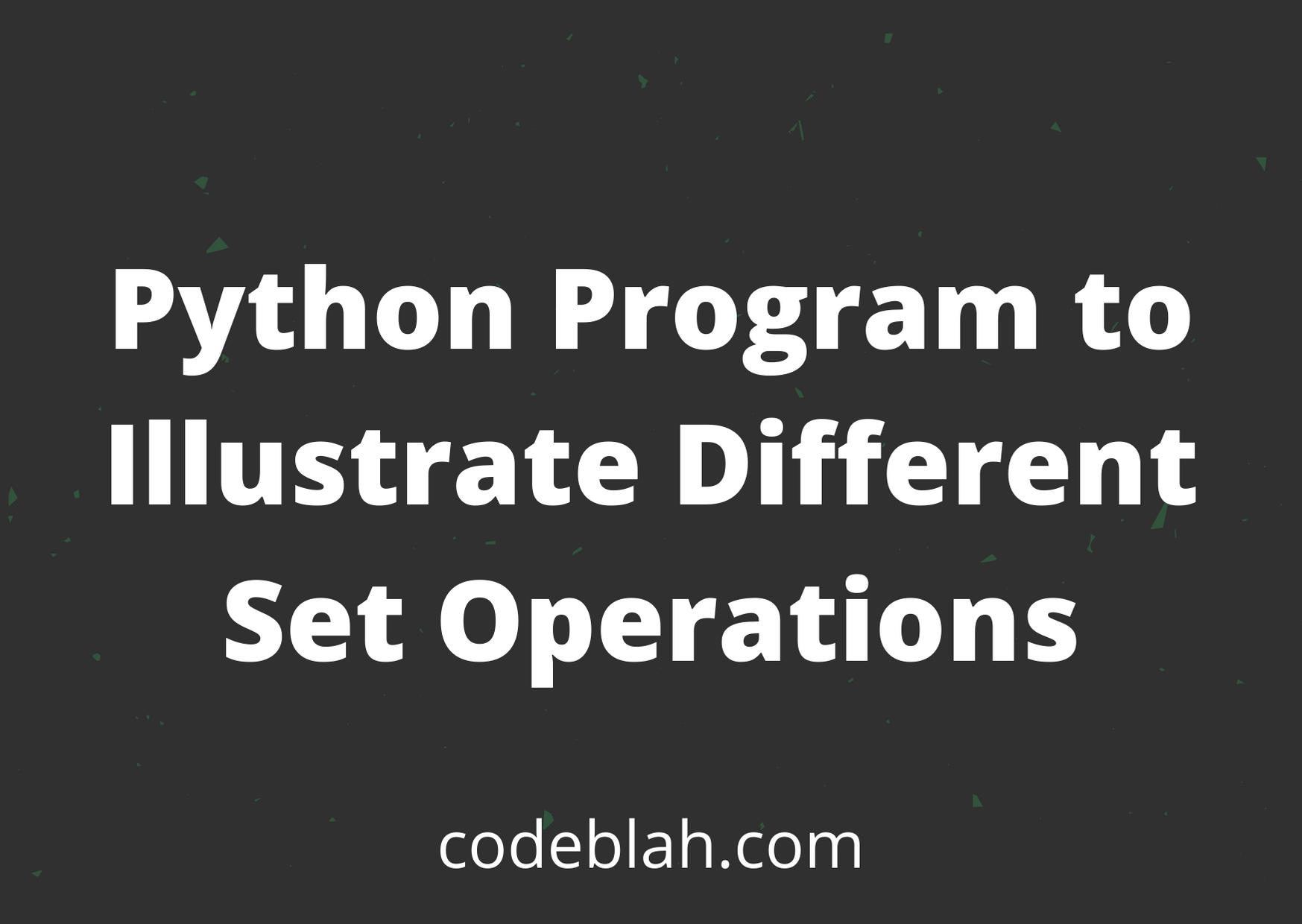Python Program to Illustrate Different Set Operations