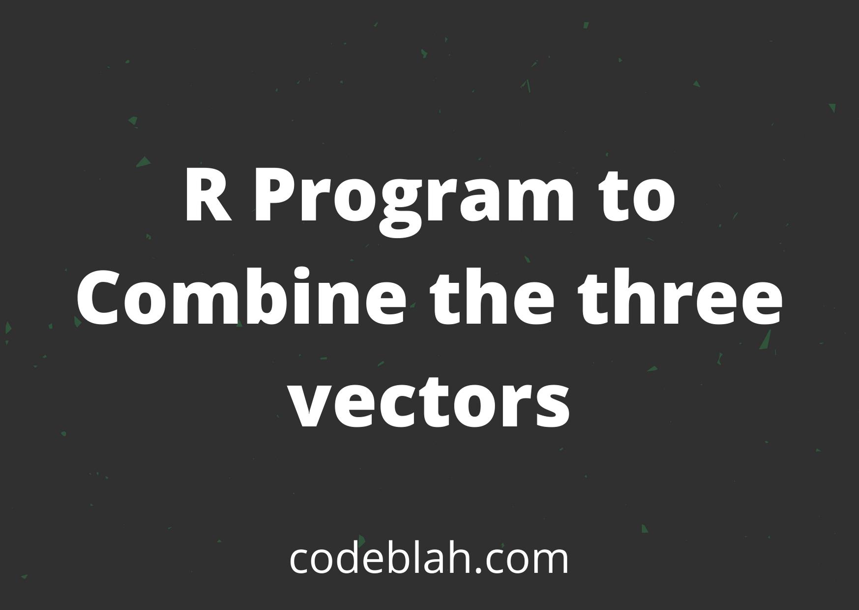 R Program to Combine the Three Vectors